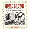 Home Grown: Marijuana and the Origins of Mexico's War on Drugs (       UNABRIDGED) by Isaac Campos Narrated by Ray Chase