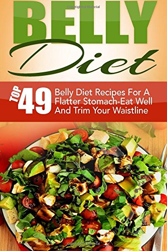 Belly Diet: Top 49 Belly Diet Recipes For A Flatter Stomach-Eat Well And Trim Your Waistline (Belly Diet, Belly Fat Diet, Belly Fat Cure, Zero Belly Diet, Fast Metabolism Diet, Flat Belly Diet)