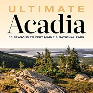 Ultimate Acadia: 50 Reasons to Visit Maine's National Park by Down East