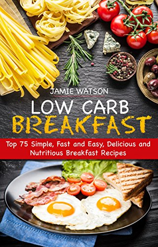 LOW-CARB BREAKFAST: Top 75 Simple, Fast and Easy, Delicious and Nutritious Breakfast Recipes by JAMIE WATSON