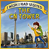 Children Book : I Wish I Had Visited the CN Tower (Great Picture Book for KIDS)(Ages 4 - 12)