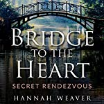 Bridge to the Heart: Secret Rendezvous | Hannah Weaver