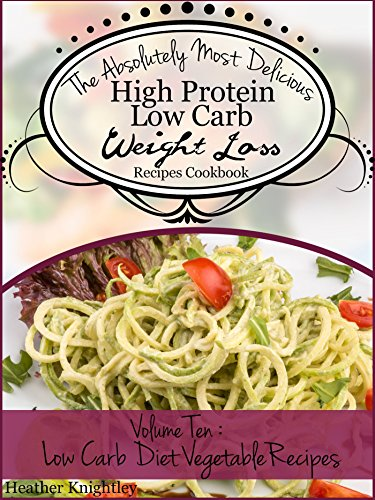 The Absolutely Most Delicious High Protein, Low Carb Weight Loss Recipes Cookbook Volume Ten: Low Carb Diet Vegetable Recipes by Heather Knightley