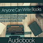 Anyone Can Write Books: Get Motivated, Get Inspired, Conquer Your Limitations, and Write Some Books! | Dominic Cruz
