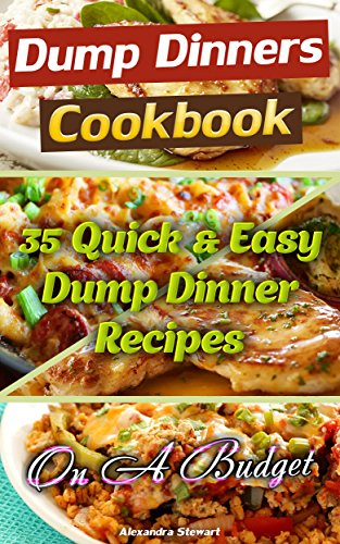 Dump Dinners Cookbook: 35 Quick & Easy Dump Dinner Recipes On A Budget: (Crockpot Dump Meals, Delicious Dump Meals, Dump Dinners Recipes For Busy People, ... Easy cooking, Easy Cooking Recipes Book 1) by Alexandra Stewart