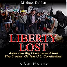 Liberty Lost: American Big Government and the Erosion of the U.S. Constitution: A Brief History Audiobook by Michael Dahlen Narrated by Joe Nagle