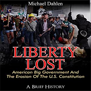 Liberty Lost: American Big Government and the Erosion of the U.S. Constitution Audiobook