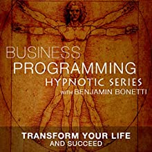 Transform Your Life & Succeed: Hypnotic Business Programming Series  by Benjamin P. Bonetti Narrated by Benjamin P. Bonetti