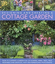 Designing and Creating a Cottage Garden: How to Cultivate a Garden Full of Flowers, Herbs, Trees, Fruit, Vegetables and Livestock, with 300 ... Full of Flowers, Herbs, Fruit and Vegetables.