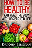 John R. Bergman How to Be Healthy and Heal the Body with Recipes for Life