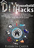 DIY Household Hacks: The Ultimate Guide To Effective, Affordable And Practical Household Hacks That You MUST Learn