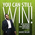 You Can Still Win!: Break Through, Bounce Back, Come from Behind, and Flourish Audiobook by Andre Taylor Narrated by Andre Taylor