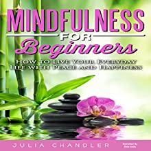 Mindfulness for Beginners: How to Live Your Everyday Life with Peace and Happiness Audiobook by Julia Chandler Narrated by Evie Irwin