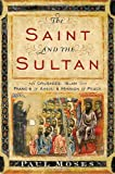 The Saint and the Sultan: The Crusades, Islam, and Francis of Assisi\'s Mission of Peace by Paul Moses