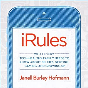 iRules - What Every Tech-Healthy Family Needs to Know about Selfies, Sexting, Gaming, and Growing up - Janell Burley Hofmann