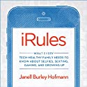 iRules: What Every Tech-Healthy Family Needs to Know About Selfies, Sexting, Gaming, and Growing Up Audiobook by Janell Burley Hofmann Narrated by Carrington MacDuffie