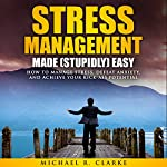 Stress Management Made (Stupidly) Easy: How to Manage Stress, Defeat Anxiety, and Achieve Your Kick-Ass Potential | Michael R. Clarke