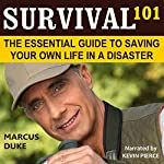 Survival 101: The Essential Guide to Saving Your Own Life in a Disaster | Marcus Duke