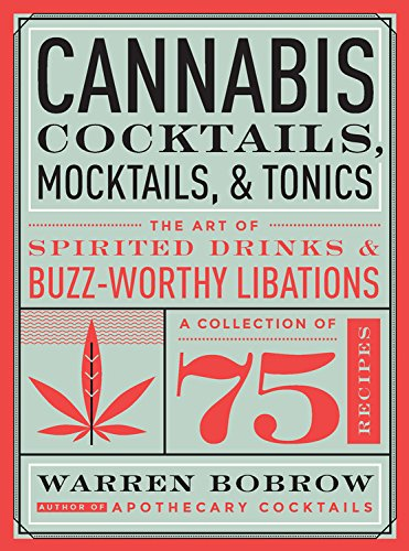 Cannabis Cocktails, Mocktails, and Tonics: The Art of Spirited Drinks and Buzz-Worthy Libations by Warren Bobrow