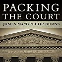 Packing the Court: The Rise of Judicial Power and the Coming Crisis of the Supreme Court (       UNABRIDGED) by James MacGregor Burns Narrated by Norman Dietz