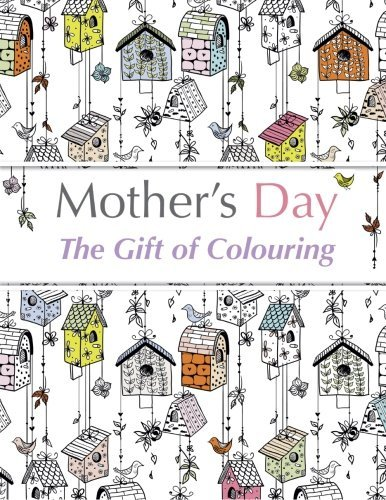 Download Mother's Day: The Gift of Colouring: The Perfect Anti-Stress Colouring Book For Mums