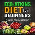 Eco-Atkins Diet Beginner's Guide and Cookbook: Eco-Atkins for Beginners with Action Plan Hörbuch von R.M. Lewis Gesprochen von: Kathleen Holeman