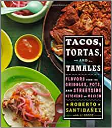 Tacos, Tortas, and Tamales: Flavors from the Griddles, Pots, and