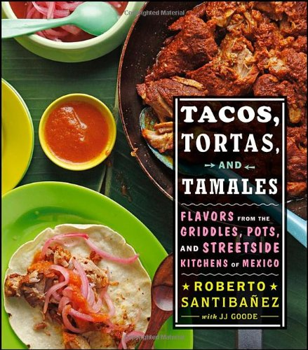 Tacos, Tortas, and Tamales: Flavors from the Griddles, Pots, and Streetside Kitchens of Mexico by Roberto Santibanez, JJ Goode, Todd Coleman