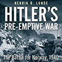 Hitler's Preemptive War: The Battle for Norway, 1940 (       UNABRIDGED) by Henrik Lunde Narrated by Tom Parks