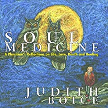 Soul Medicine: A Physician's Reflections on Life, Love, Death and Healing Audiobook by Judith Boice Narrated by Judith Boice
