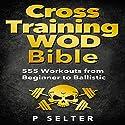 Cross Training WOD Bible: 555 Workouts from Beginner to Ballistic Hörbuch von P Selter Gesprochen von: Jason Lovett