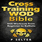 Cross Training WOD Bible: 555 Workouts from Beginner to Ballistic | P Selter