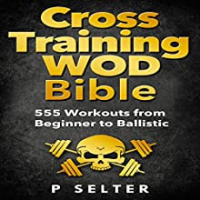 Cross Training WOD Bible: 555 Workouts from Beginner to Ballistic | Livre audio Auteur(s) : P Selter Narrateur(s) : Jason Lovett