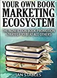 YOUR OWN BOOK MARKETING ECOSYSTEM: The nonfiction book promotion strategy to beat all others (How to Write a Book and Sell It Series)