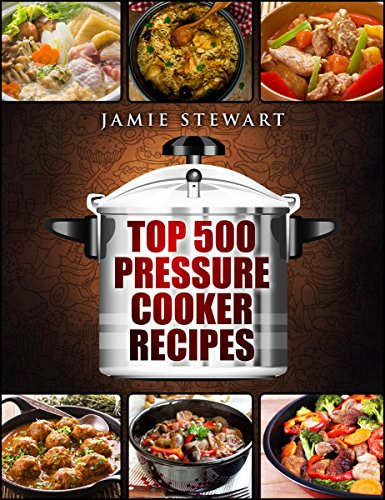 Top 500 Pressure Cooker Recipes: (Fast Cooker, Slow Cooking, Meals, Chicken, Crock Pot, Instant Pot, Electric Pressure Cooker, Vegan, Paleo, Dinner, Clean Eating, Healthy Diet) by Jamie Stewart
