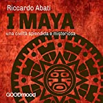 I Maya: Una civiltà splendida e misteriosa | Riccardo Abati
