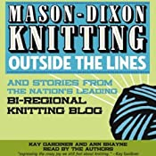 Mason-Dixon Knitting Outside the Lines: Stories from the Nation's Leading Bi-regional Knitting Blog | [Kay Gardiner, Ann Shayne]