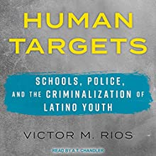 Human Targets: Schools, Police, and the Criminalization of Latino Youth | Livre audio Auteur(s) : Victor M. Rios Narrateur(s) : A.T. Chandler