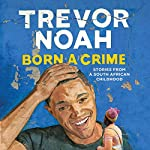 Born a Crime: Stories from a South African Childhood | Trevor Noah