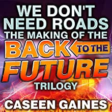 We Don't Need Roads: The Making of the Back to the Future Trilogy Audiobook by Caseen Gaines Narrated by Ron Butler