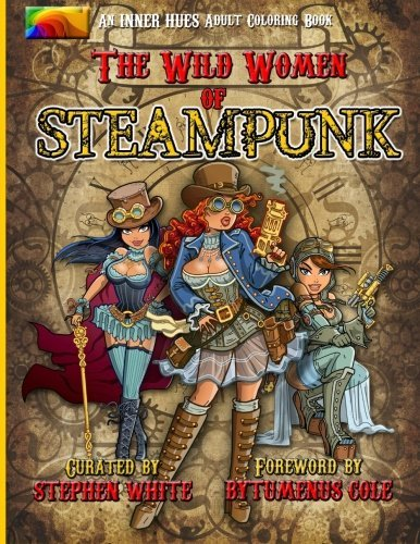 The Wild Women of Steampunk Adult Coloring Book: Fun, Fantasy, and Stress Reduction for Fans of Victorian Adventure, Cosplay, Science Fiction, and Costume Design (Inner Hues) (Volume 1)