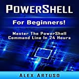 PowerShell: For Beginners!: Master the PowerShell Command Line in 24 Hours