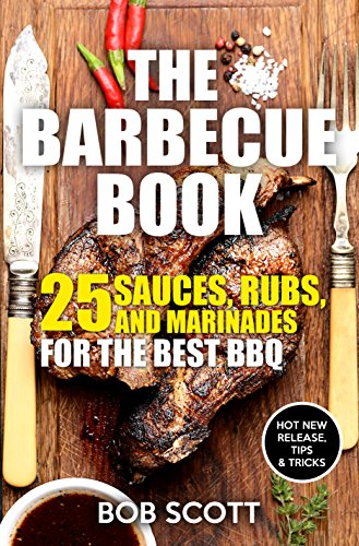 The Barbecue Book: 25 Sauces, Rubs, and Marinades For The Best BBQ by Bob Scott