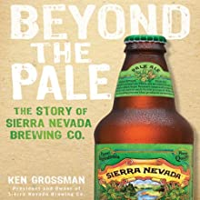 Beyond the Pale: The Story of Sierra Nevada Brewing Co. (       UNABRIDGED) by Ken Grossman Narrated by Jones Allen