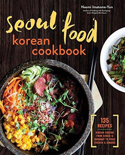 Seoul Food Korean Cookbook: Korean Cooking from Kimchi and Bibimbap to Fried Chicken and Bingsoo by Naomi Imatome-Yun