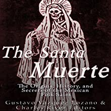 The Santa Muerte: The Origins, History, and Secrets of the Mexican Folk Saint Audiobook by Gustavo Vazquez-Lozano,  Charles River Editors Narrated by Colin Fluxman