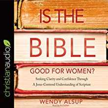 Is the Bible Good for Women?: Seeking Clarity and Confidence Through a Jesus-Centered Understanding of Scripture Audiobook by Wendy Alsup Narrated by Wendy Alsup