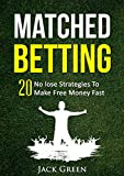 Matched Betting: 20 No lose Strategies To Make Free Money Fast (Matched Betting offers, betting deals, free matched bet, matched free bet, bet matching) ... betting, matched betting free bets Book 1)