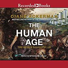 The Human Age: The World Shaped by Us (       UNABRIDGED) by Diane Ackerman Narrated by Barbara Caruso