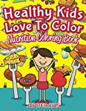 Healthy Kids Love To Color: Nutrition Coloring Book (Nutrition Coloring and Art Book Series)